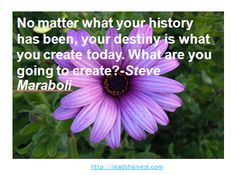 No matter what your history has been, your destiny is what you create today. What are you going to create?-Steve Maraboli