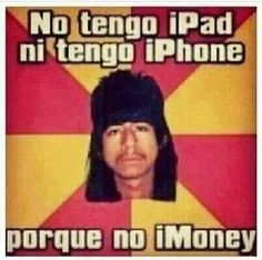 Mexicans be like . i dont have an ipad , i have an i phone , why no imoney… Spanish Jokes, Funny Spanish Memes, Stupid Funny Memes, Funny Texts, Funny Humor, Funny Stuff, That's Hilarious, Memes Humor, Funny Images