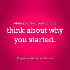 When you start to second guess yourself look back at WHY YOU STARTED