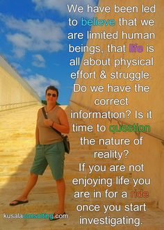 We have been led to believe that we are limited human beings, that life is all about physical effort and struggle. Do we have the correct information? Is it time to question the nature of reality? If you are not enjoying life you are in for a ride once you start investigating #alignment #emotions #empowerment #awareness #selfrealisation #feelthefeeling #makeyourmindmatter #mindset #LOA #lifecoach #consultant #mindsetconsultant #love #loveyourself #createyourreality #speaker #digitalnomad…
