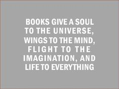 """""""Books give a soul to the universe, wings to the mind, flight to the imagination, and life to everything."""" - based on a quote by Plato"""
