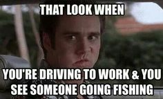 That look when you're driving to work & you see someone going fishing