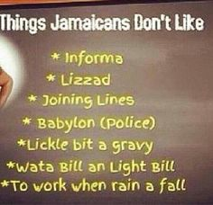 Just facts. Jamaican's don't like: Tattle Tails * Lizards * standing on line *authority * Dry food with no gravy * Bills * Working when it rains Jamaican Slang, Jamaican Quotes, Jamaican Meme, Jamaica Food, Jamaica Jamaica, Jamaican Proverbs, Living In Jamaica, Bob Marley Quotes, Jamaican Recipes