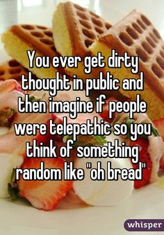 """You ever get dirty thought in public and then imagine if people were telepathic so you think of something random like """"oh bread"""""""