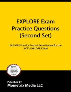 EXPLORE Exam Practice Questions: EXPLORE Practice Tests & Review for the ACT's EXPLORE Exam (Second Set) by EXPLORE Exam Secrets Test Prep Team. $9.55. Publisher: Mometrix Media LLC (November 27, 2011). 75 pages