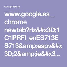 www.google.es _ chrome newtab?rlz=1C1PRFI_enES713ES713&espv=2&ie=UTF-8