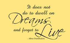 It does not do to dwell on dreams and forget to live. Albus Dumbledore