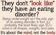 "Having an eating disorder doesn't always mean a person is underweight and emaciated, in fact, it's probably the least likely sign. There isn't a certain ""look"" - eating disorders come in all shapes, weights, and sizes. An eating disorder is about the MIND, not the BODY. It is an addictive, life threatening, mental illness. The body is effected, though in most cases the damage is internal and cannot be seen on the outside. #eatingdisorder #recovery"