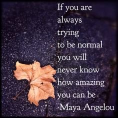 """A great quote from Maya Angelou on how being """"normal"""" isn't all it's cracked up to be. :) #quotes #inspiration #beamazing"""