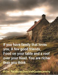 Irish Quote: If you have family that loves you, A few good friends, Food on your table and a roof over your head. You are richer than you think.