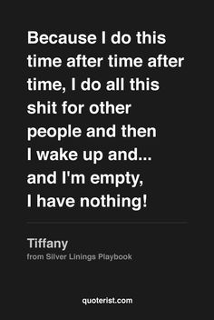 Because I do this time after time after time, I do all this shit for other people and then I wake up and... and I'm empty, I have nothing! - Tiffany from #SilverLiningsPlaybook. #moviequotes #movies