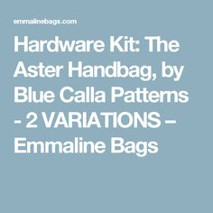 Hardware Kit: The Aster Handbag, by Blue Calla Patterns - 2 VARIATIONS – Emmaline Bags