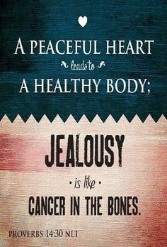 Proverbs 14:30 (NLT) - A peaceful heart leads to a healthy body; jealousy is like cancer in the bones.