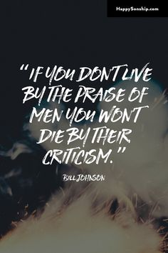 """""""If you don't live by the praise of men you won't die by their criticism."""""""
