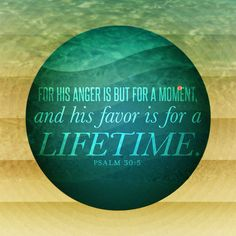 His anger lasts only a moment, his goodness for a lifetime. Tears may flow in the night, but joy comes in the morning. Psalm 30:5
