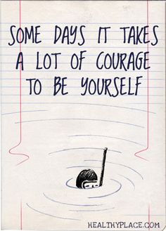 Positive Quote: Some days it takes a lot of courage to be yourself. www.HealthyPlace.com
