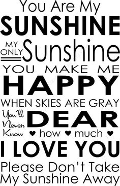 You are my sunshine, my only sunshine. You make me happy, when skies are gray. You'll never know dear, how much I love you. Please don't take my sunshine away. You Make Me Happy, Love You, My Love, Sunshine Quotes, Subway Art, Sweet Memories, Childhood Memories, You Are My Sunshine, Vinyl Decals