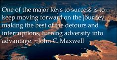 One of the major keys to success is to keep moving forward on the journey, making the best of the detours and interruptions, turning adversity into advantage. - John C Maxwell.
