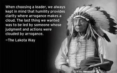 When choosing a leader, we always kept in mind that humility provides clarity where arrogance makes a cloud. The last thing we wanted was to be led by someone whose judgement and actions were clouded by arrogance.   -Joseph M. Marshall III, The Lakota Way-