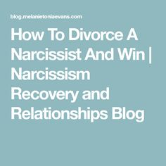 How To Divorce A Narcissist And Win | Narcissism Recovery and Relationships Blog
