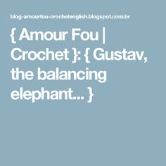 { Amour Fou | Crochet }: { Gustav, the balancing elephant... }