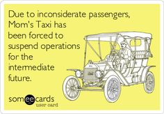 Due to inconsiderate passengers, Mom's Taxi has been forced to suspend operations for the intermediate future.