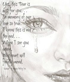 Yes this tear is just for you, in memory of your love so true, I know this is not the end, When I see you again, My heart will finally mend.