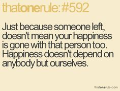 just because someone left, doesn't mean your happiness is gone with that person too. happiness doesn't depend on anybody but ourselves.
