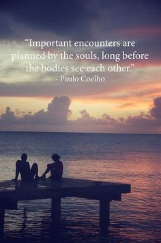 """Important encounters are planned by the souls, long before the bodies see each other."" ~~Paulo Coelho"