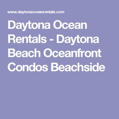 Daytona Ocean Rentals - Daytona Beach Oceanfront Condos Beachside