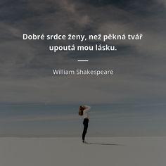 Dobré srdce ženy, než pěkná tvář upoutá mou lásku. - William Shakespeare #srdce #ženy #láska William Shakespeare, Motto, Einstein, Wisdom, Lol, Words, Nature, Quotes, Beach Hair