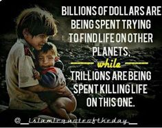 Billions of dollars are being spent trying to find live on other planets, while TRILLIONS are being spent killing life on this one.