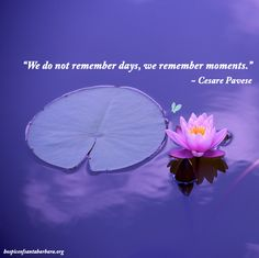 """We do not remember days, we remember moments."" ~ Cesare Pavese"
