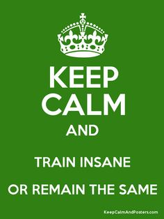 Keep Calm and TRAIN INSANE OR REMAIN THE SAME