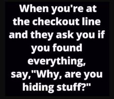 Are you hiding stuff ? madamlebrun fun funny humor hilarious when you are at the checkout line and they ask you if you found everything say why are you hiding stuff Funny Shit, Haha Funny, Funny Jokes, Funny Stuff, Hilarious Quotes, Funny Laugh, Friday Funny Quotes, Fun Funny, Family Quotes Love