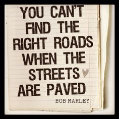 """You can't find the right roads when the streets are paved."" - Bob Marley 