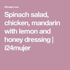 Spinach salad, chicken, mandarin with lemon and honey dressing | i24mujer