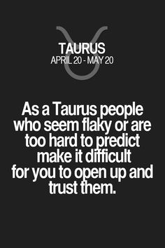 As a Taurus people who seem flaky or are too hard to predict make it difficult for you to open up and trust them. Taurus | Taurus Quotes | Taurus Horoscope | Taurus Zodiac Signs