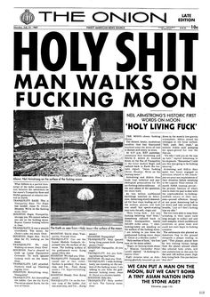 "After five decades of cover-ups, NASA has released the real footage of the moon landing.  Because of the incredible nature of the moon landing, ""Holy living fuck."" was all Neil Armstrong could manage when he stepped on the lunar surface.  NASA officials decided the footage was not suitable for the public, so they re-filmed the moon landing in a movie studio.  Actual footage: http://www.youtube.com/watch?v=BW6DuPQzyBU  Newspaper clipping: http://www.members.shaw.ca/rlongpre01/moon_tiny.jpg"