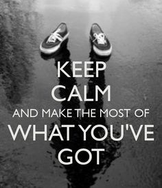 KEEP CALM AND MAKE THE MOST OF WHAT YOU'VE GOT