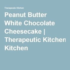 Peanut Butter White Chocolate Cheesecake | Therapeutic Kitchen