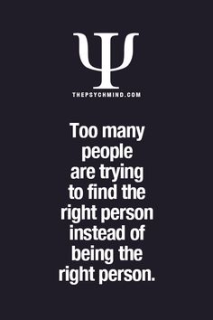 Psychological Fact: Too many people are trying to find the right person instead of being the right person. psychology 30 Psychological Facts Everyone Needs To Know Psychology Fun Facts, Psychology Says, Psychology Quotes, Psychology Experiments, Psychology Careers, Personality Psychology, Color Psychology, Fact Quotes, Life Quotes