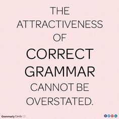 The attractiveness of correct grammar (and manners) cannot be overstated.