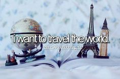 I want to travel the world see places go on adventures and make memories that will last a lifetime