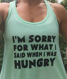 I'm Sorry For What I Said When I Was Hungry Shirt.  THIS TANK DESCRIBES MY LIFE - haha Funny gym shirts for girls who love to lift #hangry