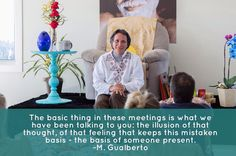 We are deepening  it working this experiential understanding what I call direct observation. This experiential understanding this direct observation is the certainty that there is no such separate entity. This causes a very big impact very real there inside you. It generates a profound effect on the life of the one who is in Satsang. Master Gualberto  A coisa básica nesses encontros é aquilo que temos colocado para vocês: a ilusão desse pensamento desse sentimento que mantém essa base…