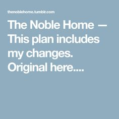 The Noble Home — This plan includes my changes. Original here....