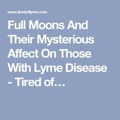 Full Moons And Their Mysterious Affect On Those With Lyme Disease - Tired of…