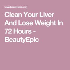 Clean Your Liver And Lose Weight In 72 Hours - BeautyEpic