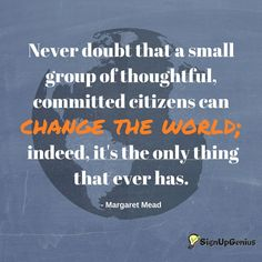 Never doubt that a small group of thoughtful, committed citizens can change the world; indeed, it's the only thing that ever has.  --Margaret Mead